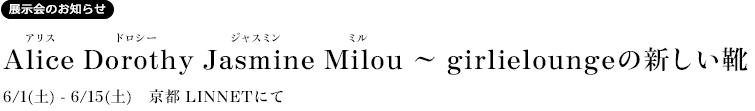 Alice Dorothy Jasmine Milou 〜 girlieloungeの新しい靴 2013/6/1(土)-6/15(土) 京都LINNETにて